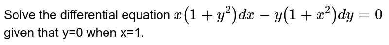 Solve the differential equation `x(1+y^(2))dx-y(1+x^(2))dy=0` given that y=0 when x=1.