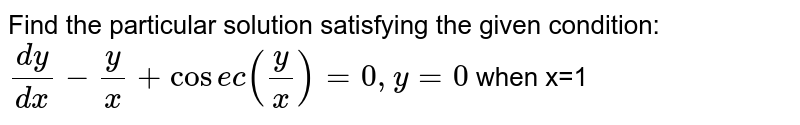 Find the particular solution satisfying the given condition: <br> `(dy)/(dx)-y/x+cosec(y/x)=0,y=0` when x=1