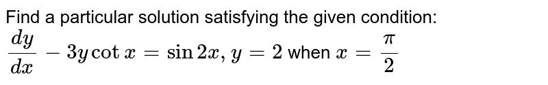 Find a particular solution satisfying the given condition: <br> `(dy)/(dx)-3ycotx=sin2x,y=2` when `x=(pi)/2`
