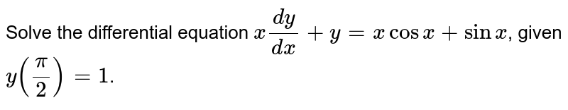 Solve the differential equation `x(dy)/(dx)+y=x cos x+sinx`, given `y((pi)/2)=1`.