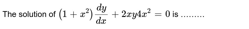 The solution of `(1+x^(2))(dy)/(dx)+2xy4x^(2)=0` is ………