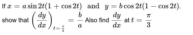 """If `x=asin2t(1+cos2t)"""" and """"y=bcos2t(1-cos2t)`. show that `((dy)/(dx))_(t=(pi)/(4))=(b)/(a)` Also find `(dy)/(dx)` at `t=pi/3`"""