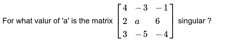 For what valur of 'a' is the matrix `[ {:(4, -3, -1),(2, a, 6),(3, -5, -4):}]` singular ?