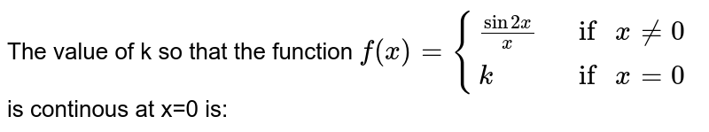 """The value of k so that the function `f(x) = {{:((sin 2x)/x, """" if """" x ne 0),(k, """" if """" x =0):}` is continous at x=0 is:"""
