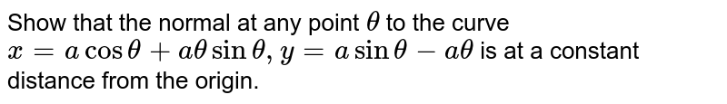 Show that the normal at any point `theta`  to the curve `x= a cos  theta + a theta sin theta, y = a sin theta - a theta`  is  at  a constant distance from the origin.