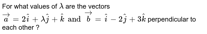 For what values of `lambda` are the vectors `vec(a) = 2 hat(i) + lambda hat(j) + hat(k) and vec(b) = hat(i) - 2 hat(j) + 3 hat(k)` perpendicular to each other ?