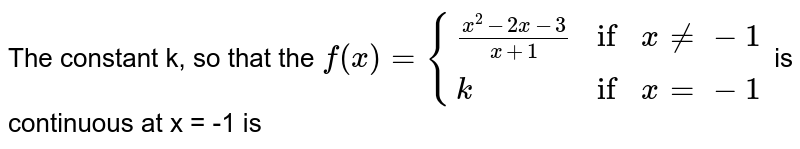 """The constant k, so that the `f(x) = {{:((x^(2) - 2x - 3)/(x + 1),""""if"""",x ne -1),(k,""""if"""",x = - 1):}` is continuous at x = -1 is"""