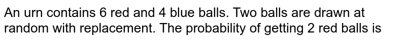 An urn contains 6 red and 4 blue balls. Two balls are drawn at random with replacement. The probability of getting 2 red balls is