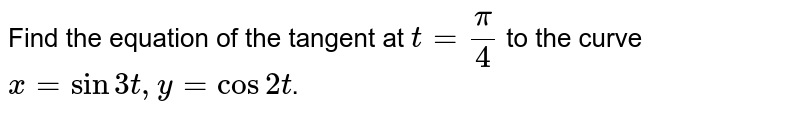 Find the equation of the tangent at `t = (pi)/(4)` to the curve `x = sin 3t, y = cos 2t`.