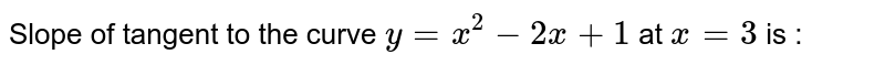 Slope of tangent to the curve `y=x^(2)-2x+1`  at `x=3` is :