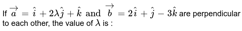 If `vec(a) = hat(i) + 2 lambda hat(j) + hat(k) and vec(b) = 2 hat(i) + hat(j) - 3 hat(k)` are perpendicular to each other, the value of `lambda` is :
