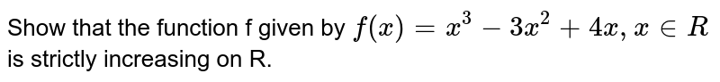 Show that the function f given by `f(x) = x^(3) - 3x^(2) + 4x, x in R` is strictly increasing on R.