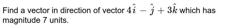 Find a vector in direction of vector `4 hat(i) - hat(j) + 3 hat(k)` which has magnitude 7 units.