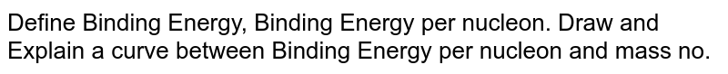 Define Binding Energy, Binding Energy per nucleon. Draw and Explain a curve between Binding Energy per nucleon and mass no.