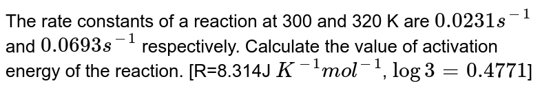 The rate constant of reaction at 300 k and 320 k are `0.0231 s^(-1)` and `0.0693 s^(-1)` respectively. Calculate value of activation energy of the reaction.