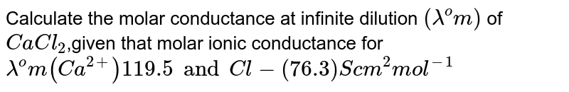 Calculate the molar conductance of solntions of `CaCl_2` at infinite dilution given that the molar Ionic-conduction of `lambda^@(Ca^(2+)) = 119 S cm^2 mol^(-1) and lambda^@ (Cl^(-)) = 76.3 S cm^2 mol^(-1)`.