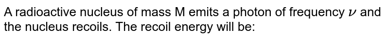 A radioactive nucleus of mass M emits a photon of frequency `nu` and the nucleus recoils. The recoil energy will be:
