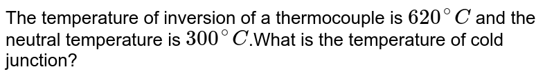 The temperature of inversion of a thermocouple is `620^@C` and the neutral temperature is `300^@C`.What is the temperature of cold junction?