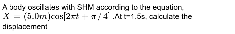 A body oscillates with SHM according to the equation, `X=(5.0m)cos[2pit+pi//4]` .At t=1.5s, calculate the displacement
