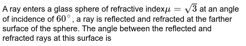 A ray enters a glass sphere of refractive index`mu = sqrt3` at an angle of incidence of `60^@`, a ray is reflected and refracted at the farther surface of the sphere. The angle between the reflected and refracted rays at this surface is