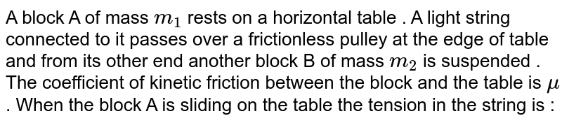 A block A of mass `m_1` rests on a horizontal table . A light string connected to it passes over a frictionless pulley at the edge of table and from its other end another block B of mass `m_2` is suspended . The coefficient of kinetic friction between the block and the table is `mu`. When the block A  is sliding on the table the tension in the string is :