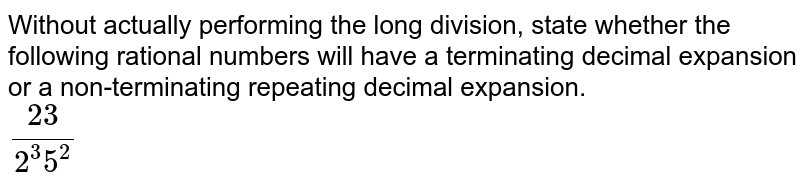 Without actually performing the long division, state whether the following rational numbers will have a terminating decimal expansion or a non-terminating repeating decimal expansion. <br> `(23)/(2^(3) 5^(2))`