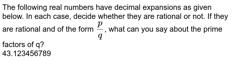 The following real numbers have decimal expansions as given below. In each case, decide whether they are rational or not. If they are rational and of the form `(p)/(q)`, what can you say about the prime factors of q? <br> 43.123456789
