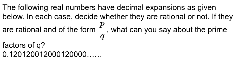 The following real numbers have decimal expansions as given below. In each case, decide whether they are rational or not. If they are rational and of the form `(p)/(q)`, what can you say about the prime factors of q? <br> 0.120120012000120000……