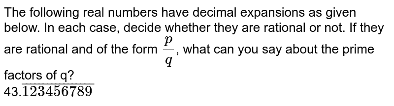 The following real numbers have decimal expansions as given below. In each case, decide whether they are rational or not. If they are rational and of the form `(p)/(q)`, what can you say about the prime factors of q? <br> 43.`bar(123456789)`