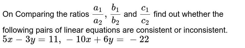On Comparing the ratios `a_1/a_2,b_1/b_2` and `c_1/c_2`  find out whether the following pairs of linear equations are consistent or inconsistent.  <br> `5x-3y=11,-10x+6y=-22`
