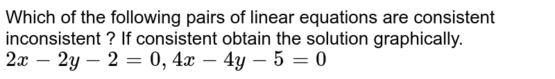 Which of the following pairs of linear equations are consistent  inconsistent ? If consistent obtain the solution graphically.  <br> `2x - 2y - 2 = 0 , 4x - 4y - 5 = 0 `