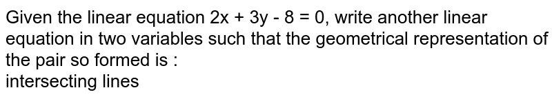 Given the linear equation 2x + 3y - 8 = 0, write another linear equation in two variables such that the geometrical representation of the pair so formed is :  <br> intersecting lines