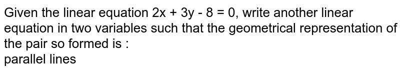 Given the linear equation 2x + 3y - 8 = 0, write another linear equation in two variables such that the geometrical representation of the pair so formed is :  <br> parallel lines