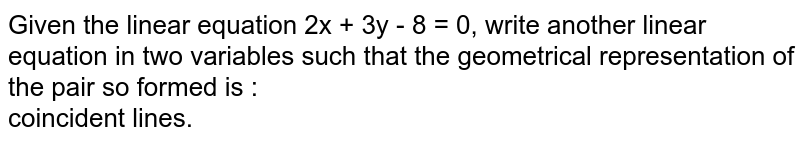 Given the linear equation 2x + 3y - 8 = 0, write another linear equation in two variables such that the geometrical representation of the pair so formed is :  <br> coincident lines.