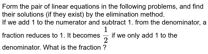 Form the pair of linear equations in the following problems, and find their solutions (if they exist) by the elimination method.  <br> If we add 1 to the numerator and subtract 1. from the denominator, a fraction reduces to 1. It becomes `1/2` if we only add 1 to the denominator. What is the fraction ?