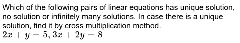 Which of the following pairs of linear equations has unique solution, no solution or infinitely many solutions. In case there is a unique solution, find it by cross multiplication method.  <br> `2x + y = 5,3x +2y = 8`