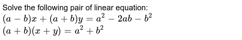Solve the following pair of linear equation: <br> `(a-b)x+(a+b)y = a^2 - 2ab -b^2` <br> `(a+b) (x+y)=a^2+b^2`