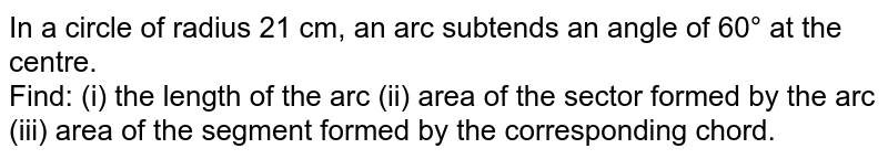 In a circle of radius 21 cm, an arc subtends an angle of 60° at the centre.<br>  Find: (i) the length of the arc (ii) area of the sector formed by the arc (iii) area of the segment formed by the corresponding chord.