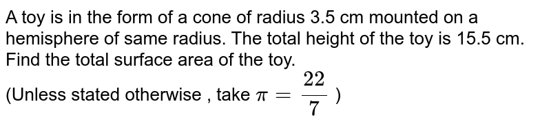 A toy is in the form of a cone of radius 3.5 cm mounted on a hemisphere of same radius. The total height of the toy is 15.5 cm. Find the total surface area of the toy. <br> (Unless stated otherwise , take `pi=22/7` )