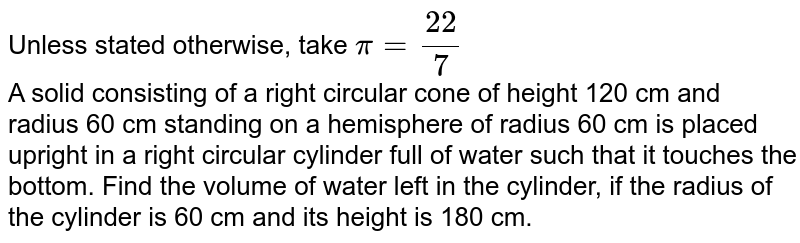 Unless stated otherwise, take `pi = 22/7` <br>  A solid consisting of a right circular cone of height 120 cm and radius 60 cm standing on a hemisphere of radius 60 cm is placed upright in a right circular cylinder full of water such that it touches the bottom. Find the volume of water left in the cylinder, if the radius of the cylinder is 60 cm and its height is 180 cm.