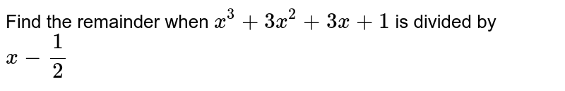 Find the remainder when `x ^(3) + 3x ^(2) + 3x +1` is divided by <br> `x - (1)/(2)`