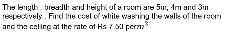 The length , breadth and height of a room are 5m, 4m and 3m respectively . Find the cost of white washing the walls of the room and the celling at the rate of Rs 7.50 per`m^(2)`