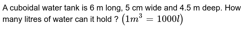 A cuboidal water tank is 6 m long, 5 cm wide and 4.5 m deep. How many litres of water can it hold ? `(1m^(3) = 1000 l)`