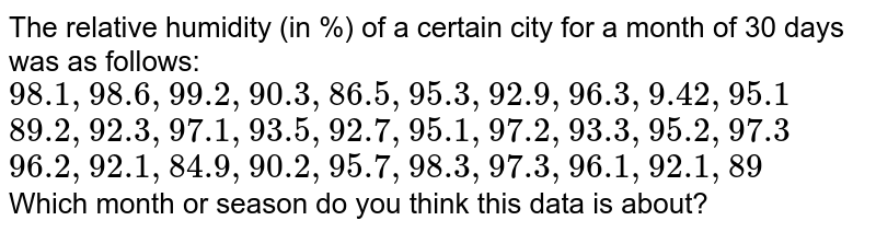 The relative humidity (in %) of a certain city for a month of 30 days was as follows: <br> `98.1 ,98.6, 99.2 ,90.3 ,86.5 ,95.3, 92.9, 96.3, 9.42, 95.1` <br> `89.2 ,92.3, 97.1, 93.5, 92.7, 95.1 ,97.2, 93.3 ,95.2, 97.3` <br> `96.2 ,92.1, 84.9, 90.2, 95.7, 98.3, 97.3, 96.1, 92.1, 89` <br>  Which month or season do you think this data is about?