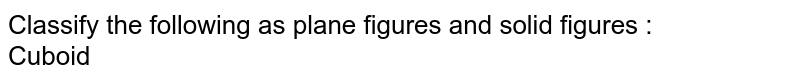 Classify the following as plane figures and solid figures : <br> Cuboid