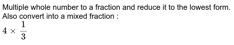 Multiple whole number to a fraction and reduce it to the lowest form. Also convert into a mixed fraction : <br> `4xx(1)/(3)`