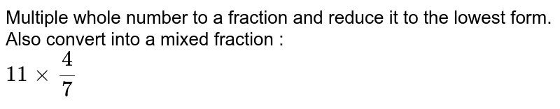 Multiple whole number to a fraction and reduce it to the lowest form. Also convert into a mixed fraction : <br> `11xx(4)/(7)`