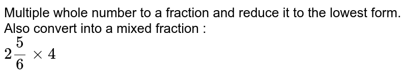 Multiple whole number to a fraction and reduce it to the lowest form. Also convert into a mixed fraction : <br> `2(5)/(6)xx4`