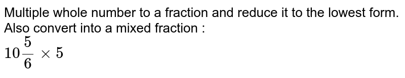 Multiple whole number to a fraction and reduce it to the lowest form. Also convert into a mixed fraction : <br> `10(5)/(6)xx5`