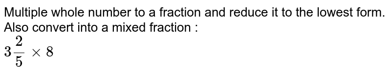 Multiple whole number to a fraction and reduce it to the lowest form. Also convert into a mixed fraction : <br> `3(2)/(5)xx8`